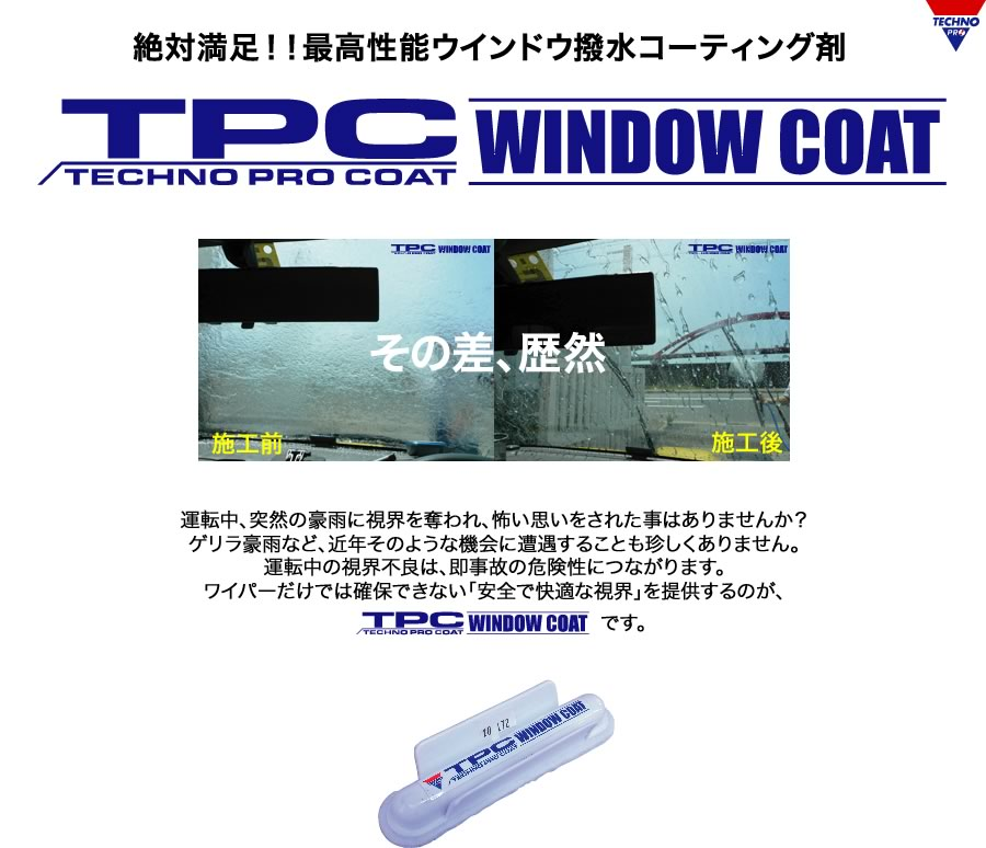 "TPC WINDOW COAT - Have you ever been scared in a sudden downpour while driving? It is not unusual to encounter heavy rain, such as guerrilla, in recent years such opportunities. Poor visibility while driving, leading to the risk of an accident immediately. The offer can not be secured only by the wiper ""safe and comfortable vision"" is TPC WINDOW COAT."